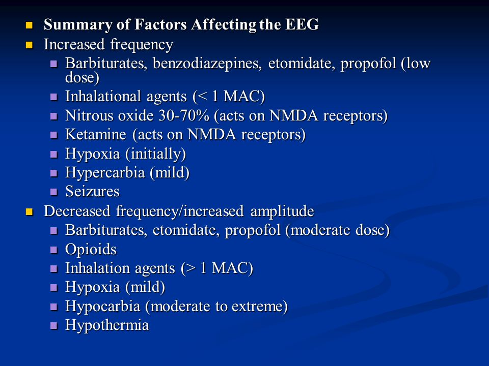 Summary of Factors Affecting the EEG Summary of Factors Affecting the EEG Increased frequency Increased frequency Barbiturates, benzodiazepines, etomidate, propofol (low dose) Barbiturates, benzodiazepines, etomidate, propofol (low dose) Inhalational agents (< 1 MAC) Inhalational agents (< 1 MAC) Nitrous oxide 30-70% (acts on NMDA receptors) Nitrous oxide 30-70% (acts on NMDA receptors) Ketamine (acts on NMDA receptors) Ketamine (acts on NMDA receptors) Hypoxia (initially) Hypoxia (initially) Hypercarbia (mild) Hypercarbia (mild) Seizures Seizures Decreased frequency/increased amplitude Decreased frequency/increased amplitude Barbiturates, etomidate, propofol (moderate dose) Barbiturates, etomidate, propofol (moderate dose) Opioids Opioids Inhalation agents (> 1 MAC) Inhalation agents (> 1 MAC) Hypoxia (mild) Hypoxia (mild) Hypocarbia (moderate to extreme) Hypocarbia (moderate to extreme) Hypothermia Hypothermia