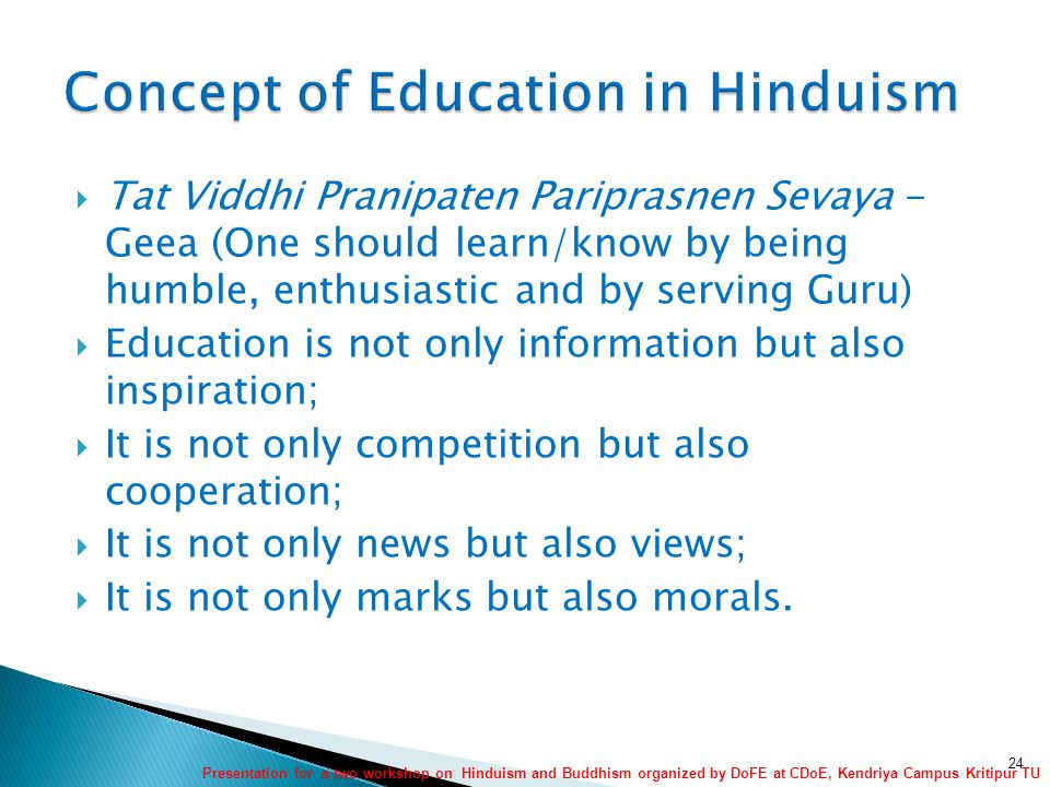  Tat Viddhi Pranipaten Pariprasnen Sevaya - Geea (One should learn/know by being humble, enthusiastic and by serving Guru)  Education is not only information but also inspiration;  It is not only competition but also cooperation;  It is not only news but also views;  It is not only marks but also morals.