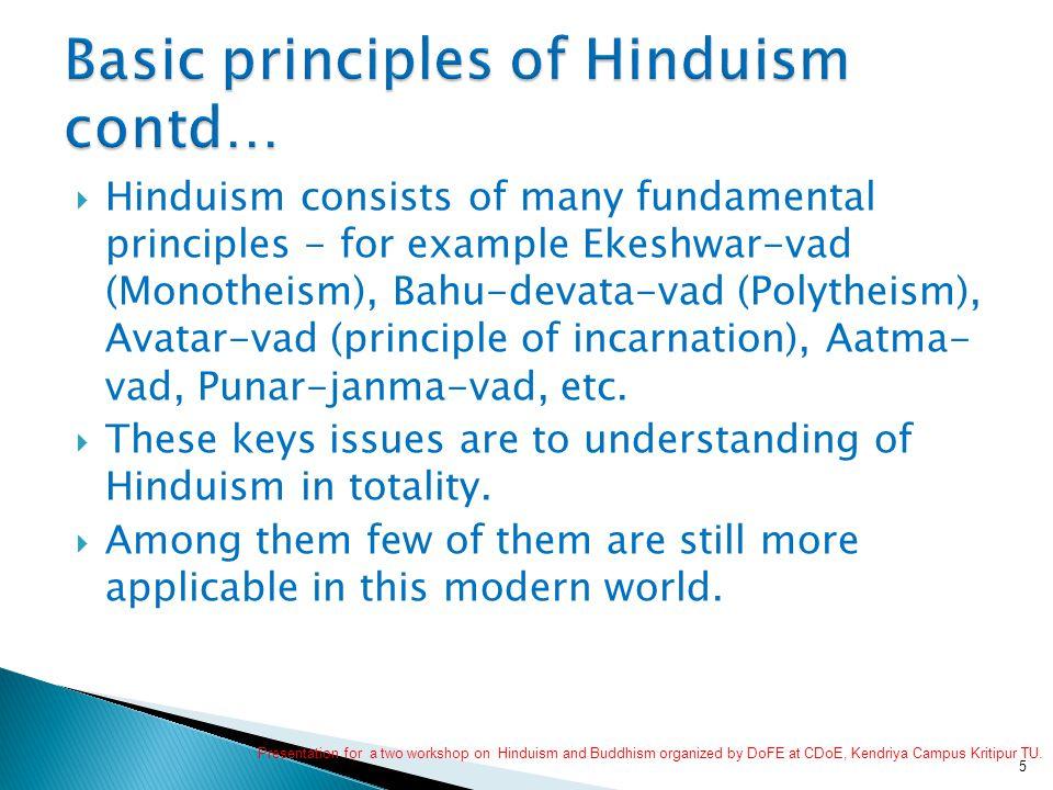  Hinduism consists of many fundamental principles - for example Ekeshwar-vad (Monotheism), Bahu-devata-vad (Polytheism), Avatar-vad (principle of incarnation), Aatma- vad, Punar-janma-vad, etc.