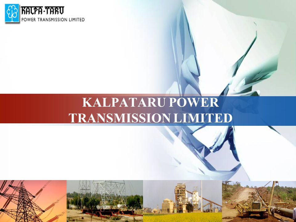 KALPATARU POWER TRANSMISSION LIMITED- At a Glance  An integral part of vibrant and dynamic Kalpataru Group.