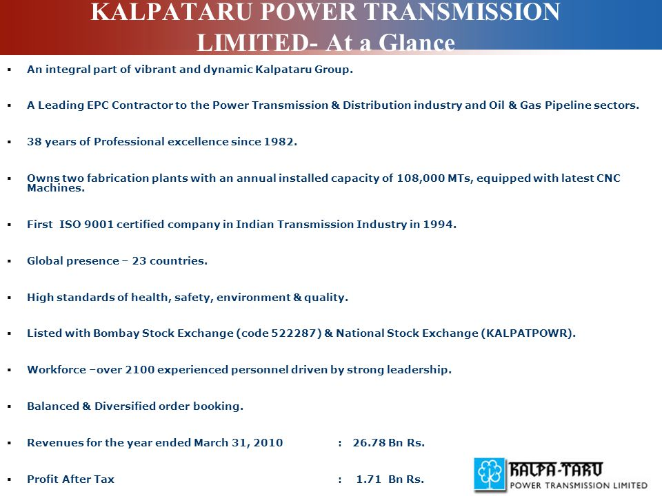 KALPATARU POWER TRANSMISSION LIMITED- At a Glance  An integral part of vibrant and dynamic Kalpataru Group.  A Leading EPC Contractor to the Power T
