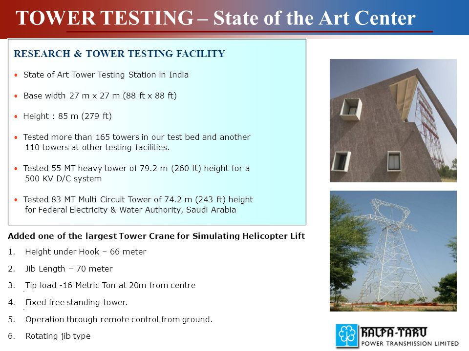 RESEARCH & TOWER TESTING FACILITY State of Art Tower Testing Station in India Base width 27 m x 27 m (88 ft x 88 ft) Height : 85 m (279 ft) Tested more than 165 towers in our test bed and another 110 towers at other testing facilities.