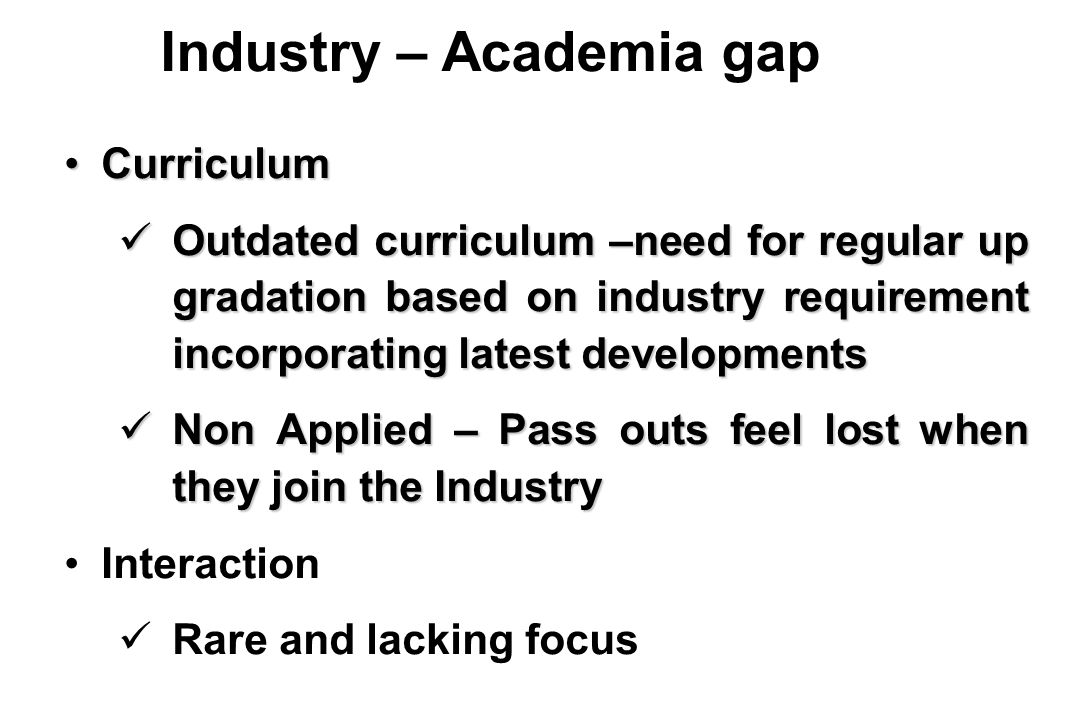 CurriculumCurriculum Outdated curriculum –need for regular up gradation based on industry requirement incorporating latest developments Outdated curriculum –need for regular up gradation based on industry requirement incorporating latest developments Non Applied – Pass outs feel lost when they join the Industry Non Applied – Pass outs feel lost when they join the Industry Interaction Rare and lacking focus Industry – Academia gap