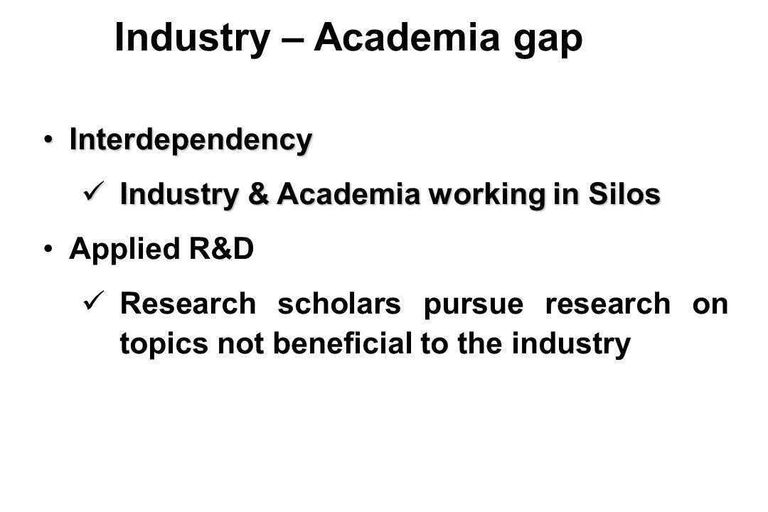 InterdependencyInterdependency Industry & Academia working in Silos Industry & Academia working in Silos Applied R&D Research scholars pursue research on topics not beneficial to the industry Industry – Academia gap