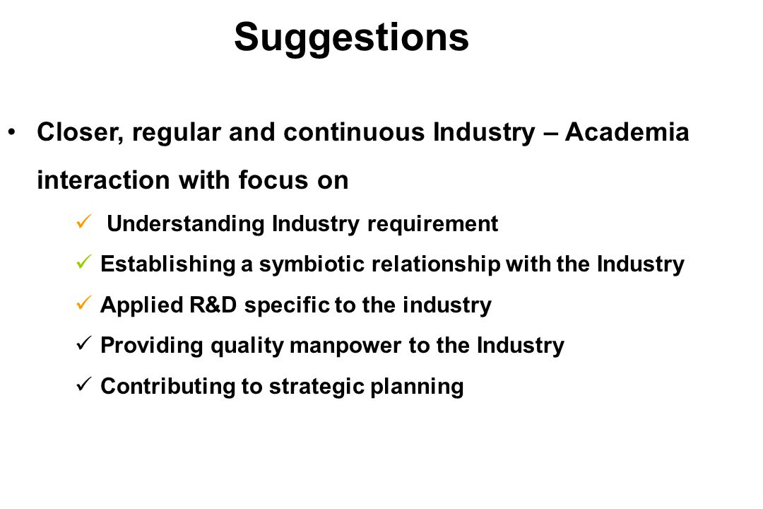 Closer, regular and continuous Industry – Academia interaction with focus on Understanding Industry requirement Establishing a symbiotic relationship with the Industry Applied R&D specific to the industry Providing quality manpower to the Industry Contributing to strategic planning Suggestions
