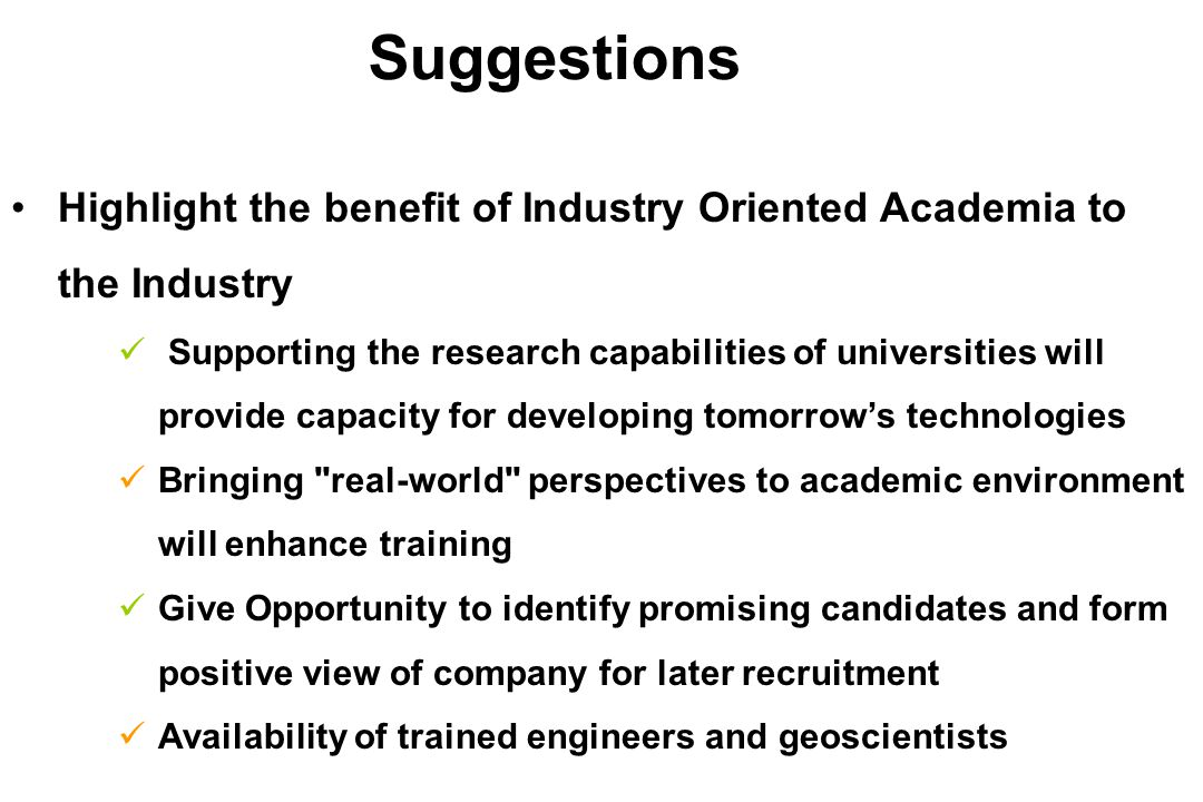 Highlight the benefit of Industry Oriented Academia to the Industry Supporting the research capabilities of universities will provide capacity for developing tomorrow's technologies Bringing real-world perspectives to academic environment will enhance training Give Opportunity to identify promising candidates and form positive view of company for later recruitment Availability of trained engineers and geoscientists Suggestions