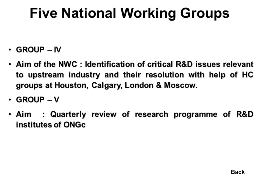 Five National Working Groups GROUP – IV Aim of the NWC : Identification of critical R&D issues relevant to upstream industry and their resolution with help of HC groups at Houston, Calgary, London & Moscow.Aim of the NWC : Identification of critical R&D issues relevant to upstream industry and their resolution with help of HC groups at Houston, Calgary, London & Moscow.