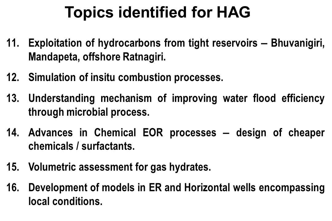 11.Exploitation of hydrocarbons from tight reservoirs – Bhuvanigiri, Mandapeta, offshore Ratnagiri. 12.Simulation of insitu combustion processes. 13.U