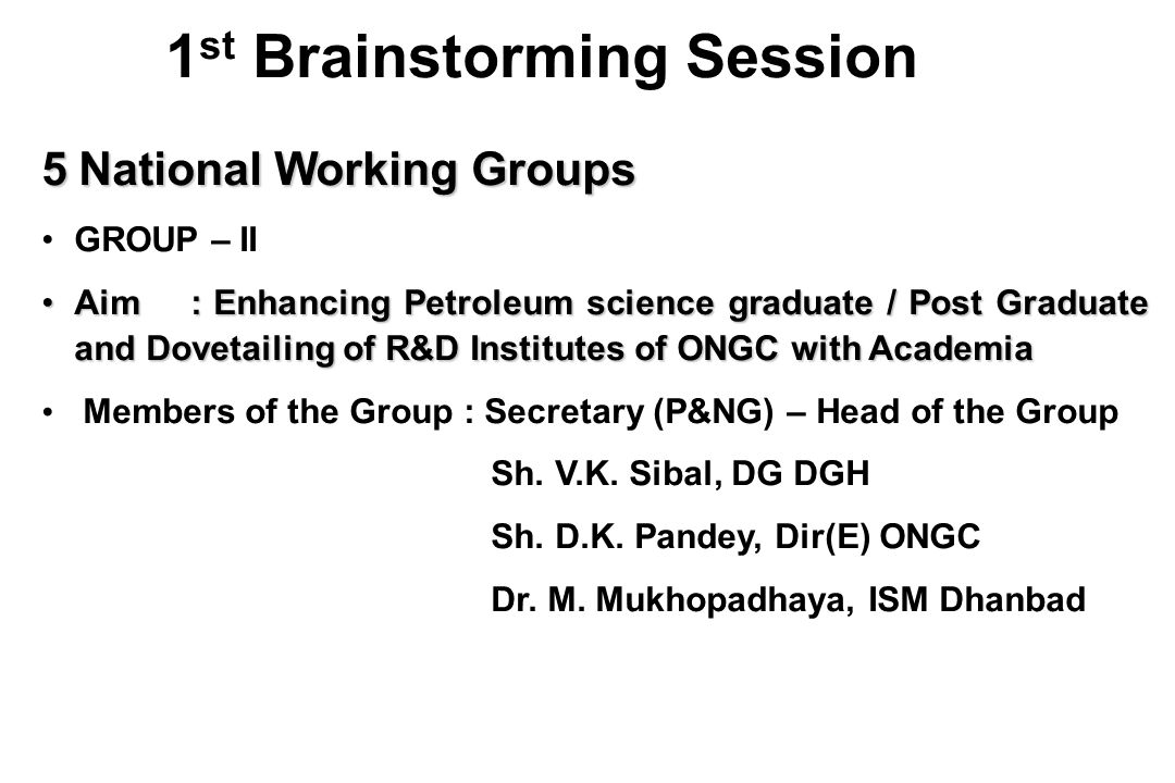 5 National Working Groups GROUP – II Aim :Enhancing Petroleum science graduate / Post Graduate and Dovetailing of R&D Institutes of ONGC with AcademiaAim : Enhancing Petroleum science graduate / Post Graduate and Dovetailing of R&D Institutes of ONGC with Academia Members of the Group : Secretary (P&NG) – Head of the Group Sh.