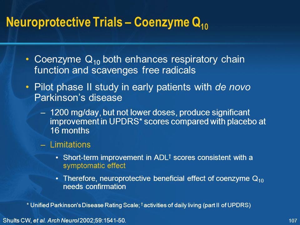 107 Neuroprotective Trials – Coenzyme Q 10 Coenzyme Q 10 both enhances respiratory chain function and scavenges free radicals Pilot phase II study in
