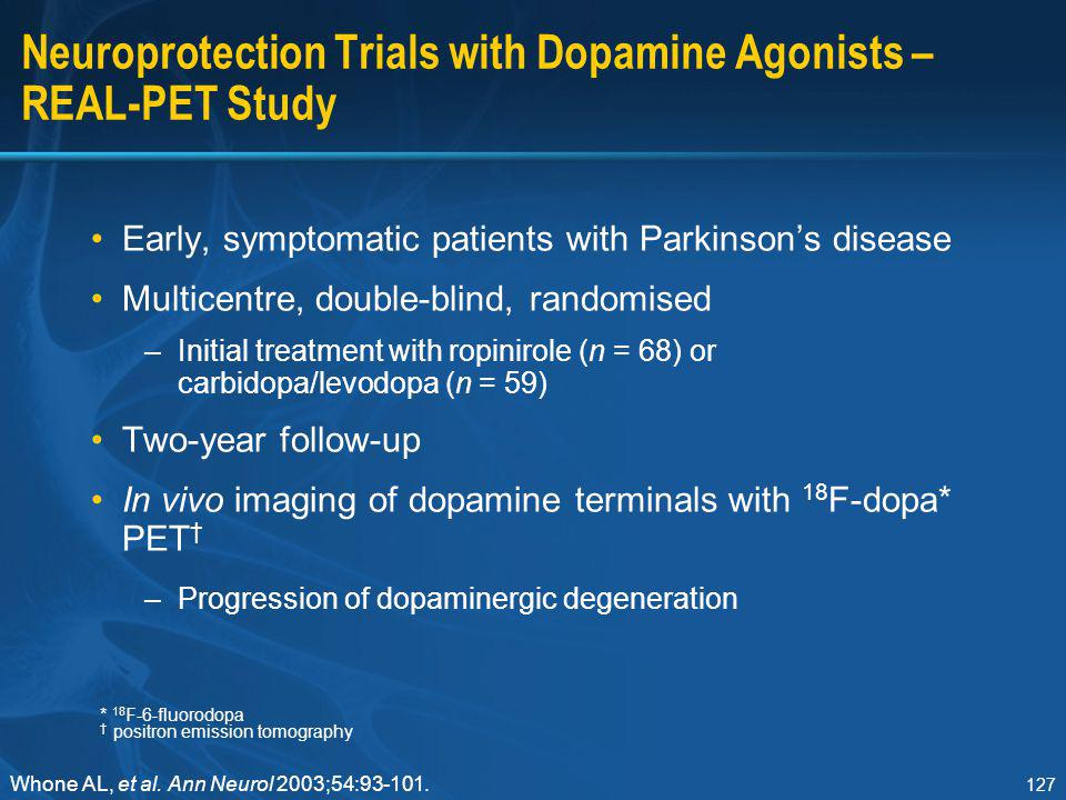 127 Neuroprotection Trials with Dopamine Agonists – REAL-PET Study Early, symptomatic patients with Parkinson's disease Multicentre, double-blind, ran