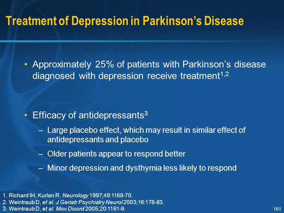 161 Treatment of Depression in Parkinson's Disease Approximately 25% of patients with Parkinson's disease diagnosed with depression receive treatment