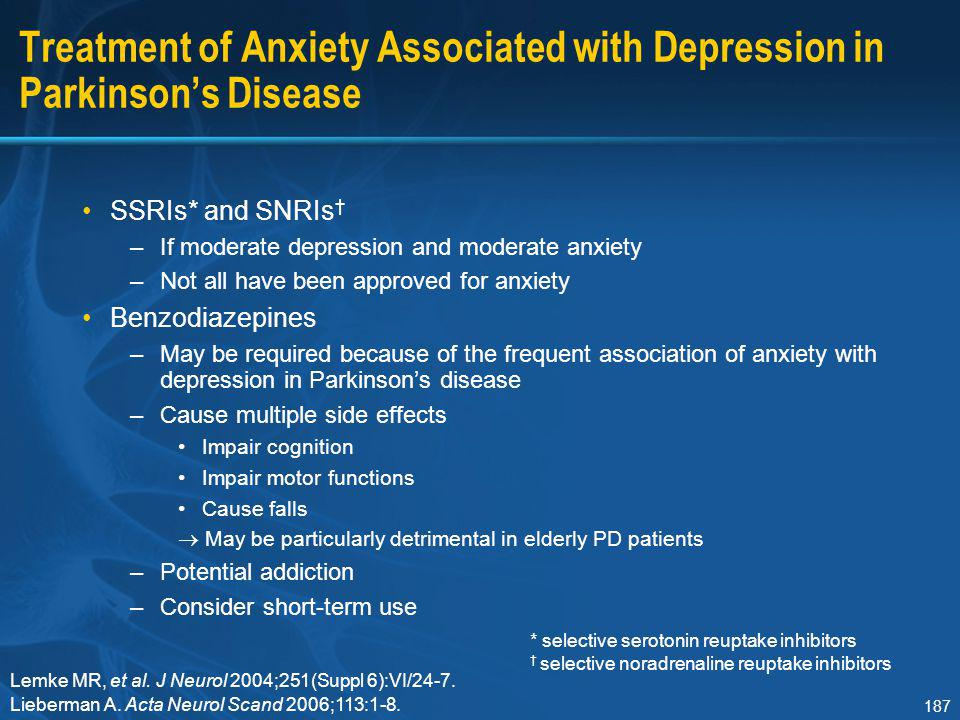 187 Treatment of Anxiety Associated with Depression in Parkinson's Disease SSRIs* and SNRIs † –If moderate depression and moderate anxiety –Not all ha