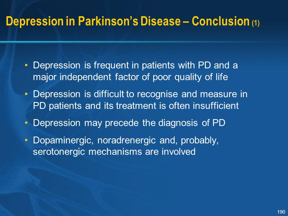 190 Depression in Parkinson's Disease – Conclusion (1) Depression is frequent in patients with PD and a major independent factor of poor quality of li