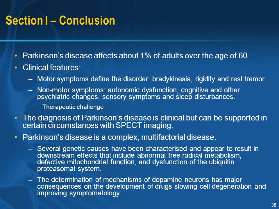 38 Section I – Conclusion Parkinson's disease affects about 1% of adults over the age of 60. Clinical features: –Motor symptoms define the disorder: b