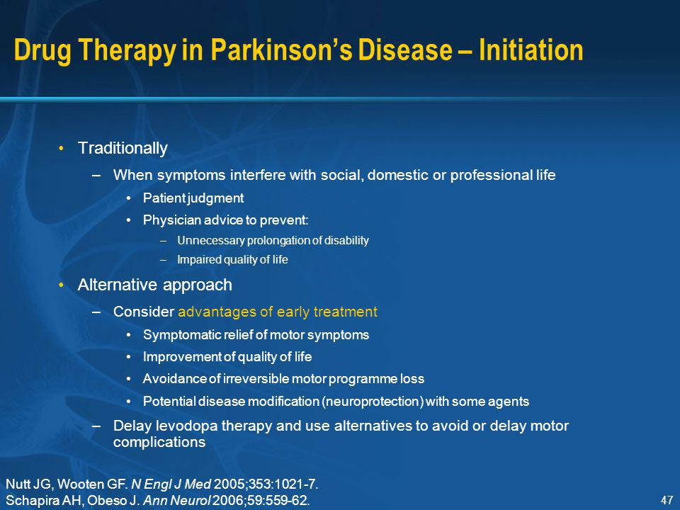 47 Drug Therapy in Parkinson's Disease – Initiation Traditionally –When symptoms interfere with social, domestic or professional life Patient judgment