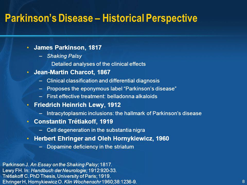8 Parkinson's Disease – Historical Perspective James Parkinson, 1817 –Shaking Palsy Detailed analyses of the clinical effects Jean-Martin Charcot, 186
