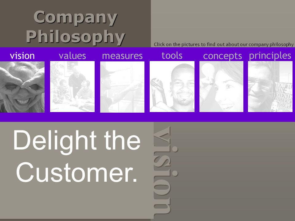 Company Philosophy Click on the pictures to find out about our company philosophy vision Delight the Customer.