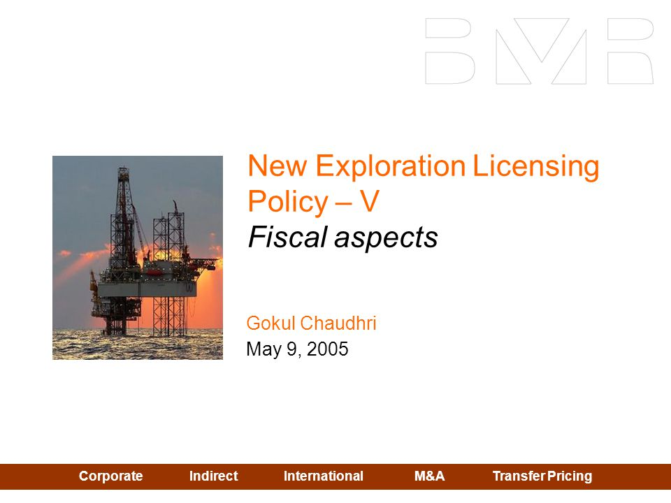 Corporate Indirect InternationalM&A Transfer Pricing New Exploration Licensing Policy – V Fiscal aspects Gokul Chaudhri May 9, 2005