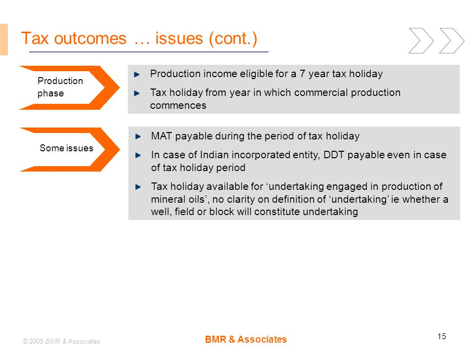 BMR & Associates 15 © 2005 BMR & Associates Tax outcomes … issues (cont.) Production income eligible for a 7 year tax holiday Tax holiday from year in which commercial production commences Production phase MAT payable during the period of tax holiday In case of Indian incorporated entity, DDT payable even in case of tax holiday period Tax holiday available for 'undertaking engaged in production of mineral oils', no clarity on definition of 'undertaking' ie whether a well, field or block will constitute undertaking Some issues