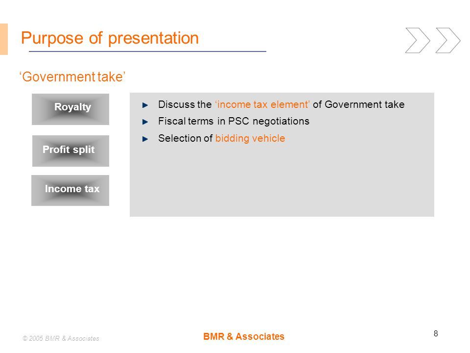 BMR & Associates 8 © 2005 BMR & Associates Purpose of presentation 'Government take' Royalty Profit split Income tax Discuss the 'income tax element' of Government take Fiscal terms in PSC negotiations Selection of bidding vehicle