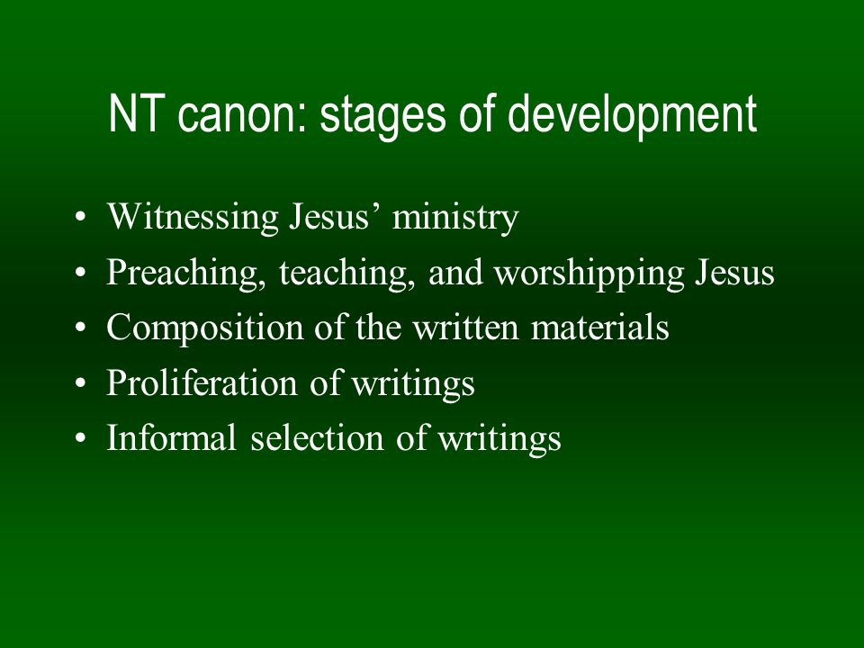 NT canon: stages of development Witnessing Jesus' ministry Preaching, teaching, and worshipping Jesus Composition of the written materials Proliferation of writings Informal selection of writings