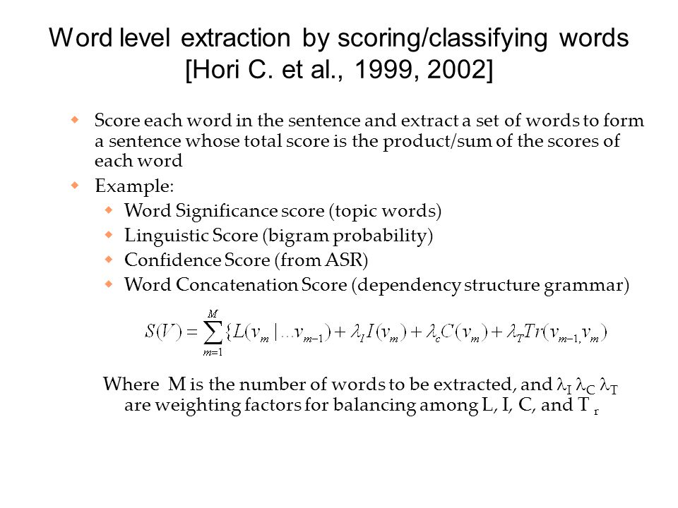 Word level extraction by scoring/classifying words [Hori C. et al., 1999, 2002]  Score each word in the sentence and extract a set of words to form a