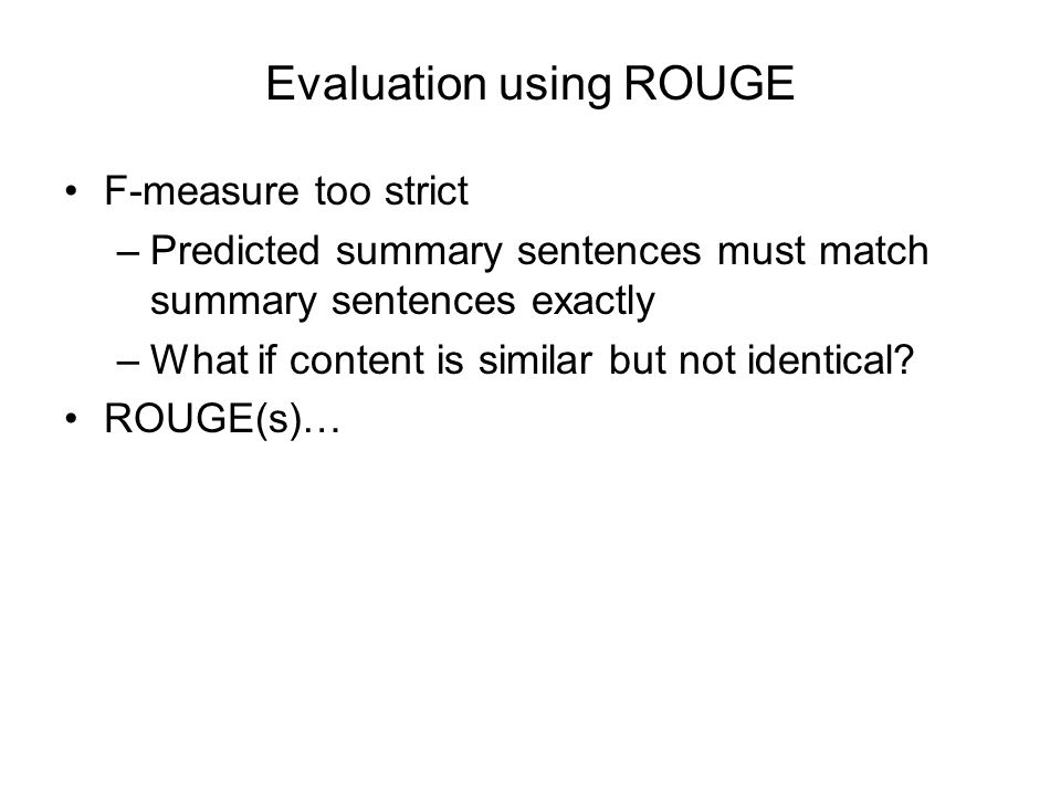 Evaluation using ROUGE F-measure too strict –Predicted summary sentences must match summary sentences exactly –What if content is similar but not iden