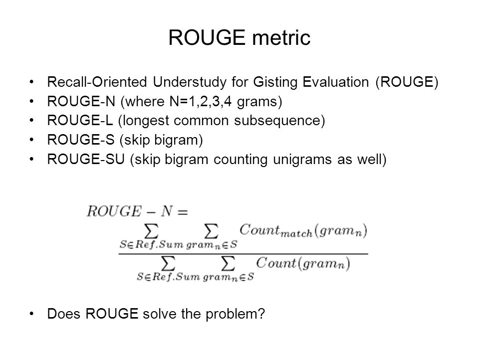 ROUGE metric Recall-Oriented Understudy for Gisting Evaluation (ROUGE) ROUGE-N (where N=1,2,3,4 grams) ROUGE-L (longest common subsequence) ROUGE-S (skip bigram) ROUGE-SU (skip bigram counting unigrams as well) Does ROUGE solve the problem?