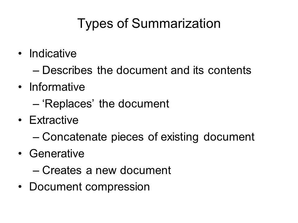 Types of Summarization Indicative –Describes the document and its contents Informative –'Replaces' the document Extractive –Concatenate pieces of exis
