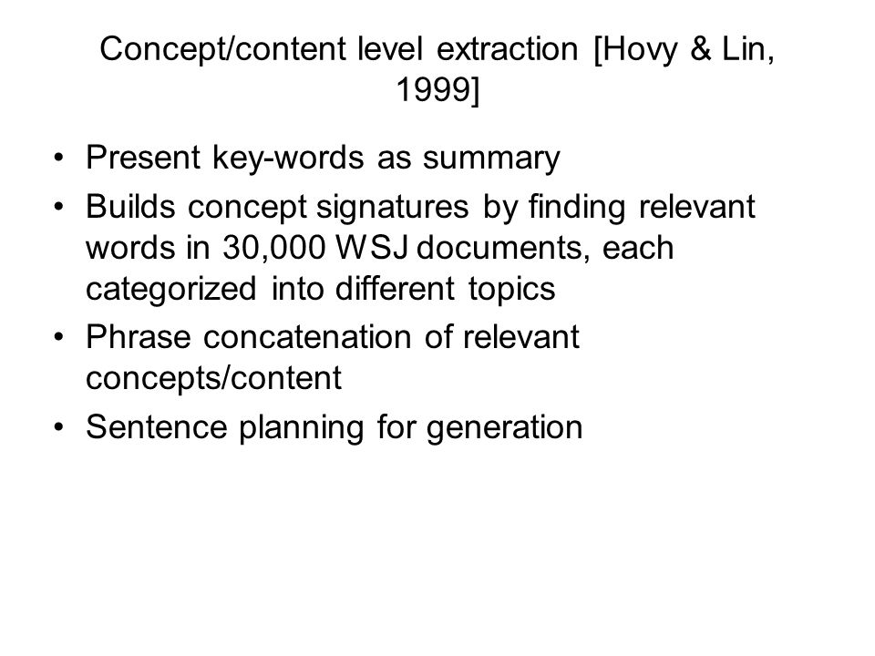 Concept/content level extraction [Hovy & Lin, 1999] Present key-words as summary Builds concept signatures by finding relevant words in 30,000 WSJ doc
