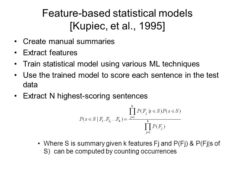Feature-based statistical models [Kupiec, et al., 1995] Create manual summaries Extract features Train statistical model using various ML techniques Use the trained model to score each sentence in the test data Extract N highest-scoring sentences Where S is summary given k features Fj and P(Fj) & P(Fj|s of S) can be computed by counting occurrences