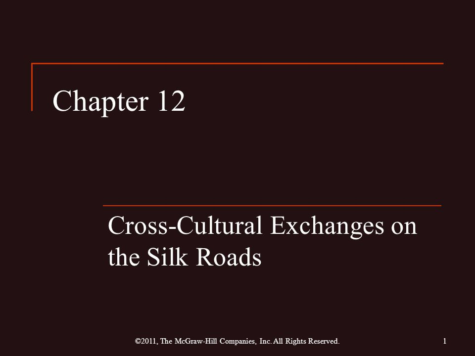 Chapter 12 Cross-Cultural Exchanges on the Silk Roads 1©2011, The McGraw-Hill Companies, Inc.