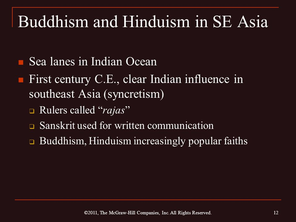 Buddhism and Hinduism in SE Asia Sea lanes in Indian Ocean First century C.E., clear Indian influence in southeast Asia (syncretism)  Rulers called rajas  Sanskrit used for written communication  Buddhism, Hinduism increasingly popular faiths ©2011, The McGraw-Hill Companies, Inc.