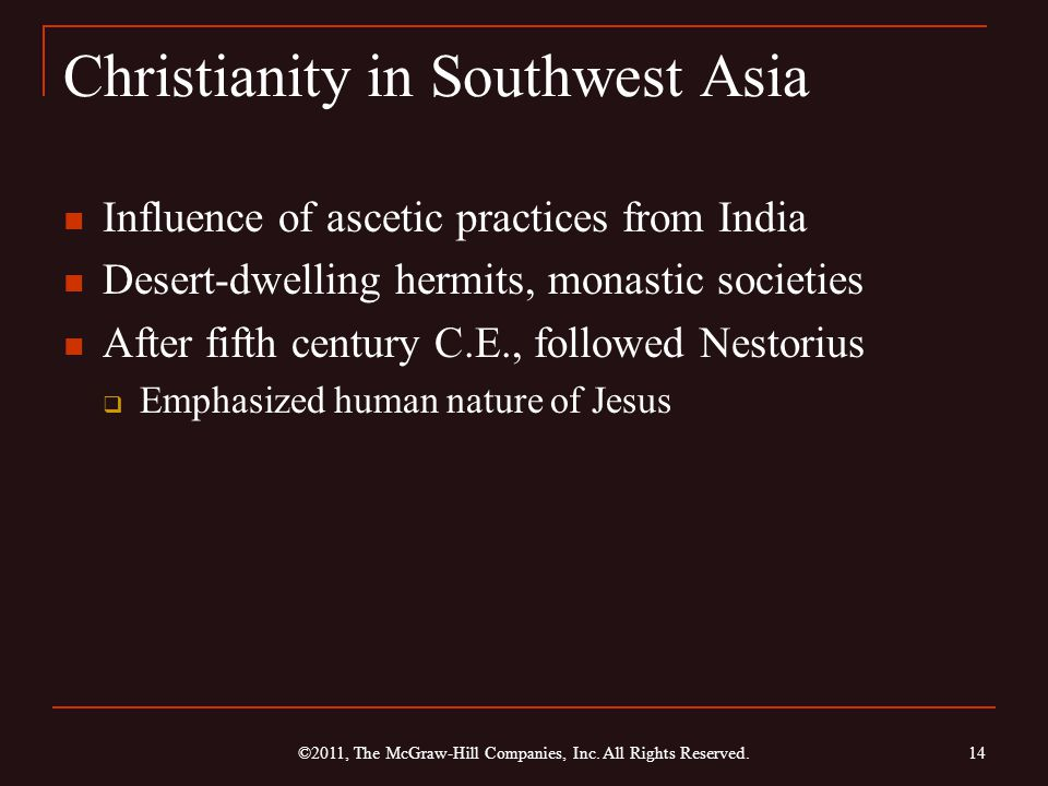 Christianity in Southwest Asia Influence of ascetic practices from India Desert-dwelling hermits, monastic societies After fifth century C.E., followed Nestorius  Emphasized human nature of Jesus 14 ©2011, The McGraw-Hill Companies, Inc.