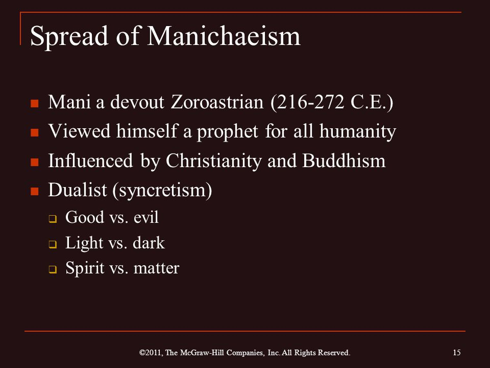 Spread of Manichaeism Mani a devout Zoroastrian (216-272 C.E.) Viewed himself a prophet for all humanity Influenced by Christianity and Buddhism Dualist (syncretism)  Good vs.