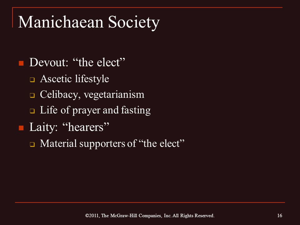 Manichaean Society Devout: the elect  Ascetic lifestyle  Celibacy, vegetarianism  Life of prayer and fasting Laity: hearers  Material supporters of the elect 16 ©2011, The McGraw-Hill Companies, Inc.