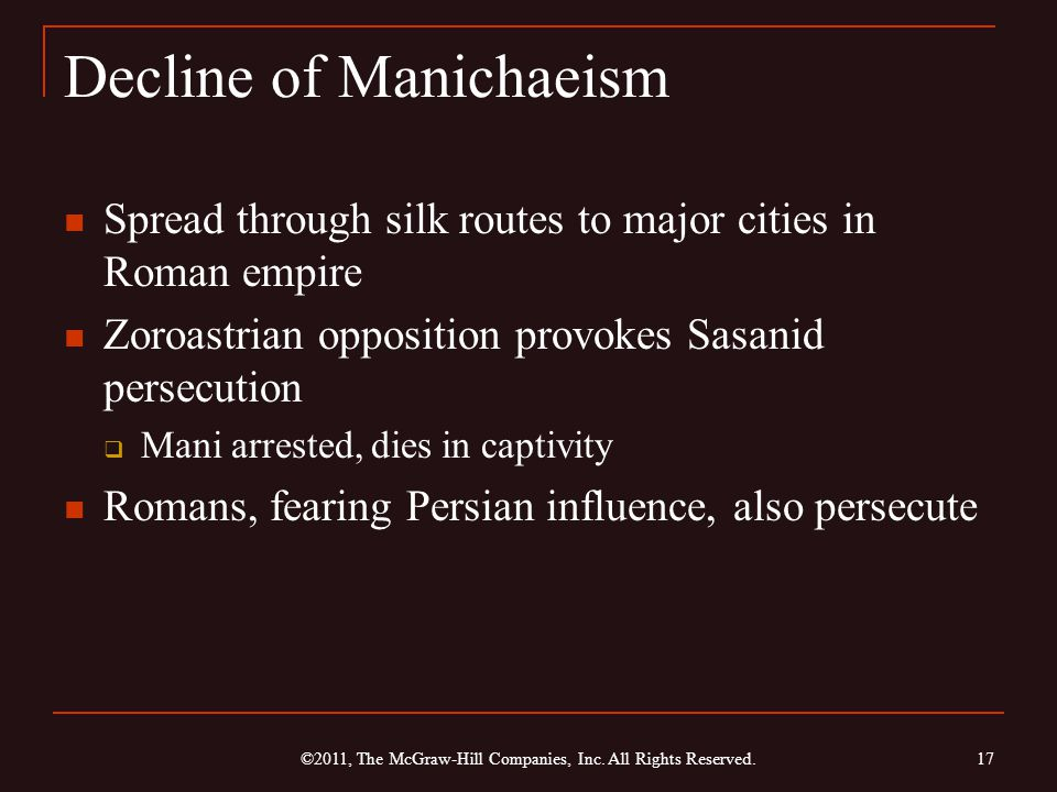 Decline of Manichaeism Spread through silk routes to major cities in Roman empire Zoroastrian opposition provokes Sasanid persecution  Mani arrested, dies in captivity Romans, fearing Persian influence, also persecute 17 ©2011, The McGraw-Hill Companies, Inc.
