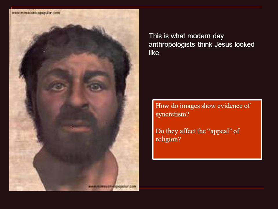 """This is what modern day anthropologists think Jesus looked like. How do images show evidence of syncretism? Do they affect the """"appeal"""" of religion? H"""