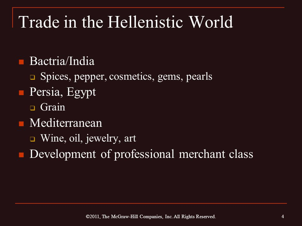 Trade in the Hellenistic World Bactria/India  Spices, pepper, cosmetics, gems, pearls Persia, Egypt  Grain Mediterranean  Wine, oil, jewelry, art Development of professional merchant class 4 ©2011, The McGraw-Hill Companies, Inc.
