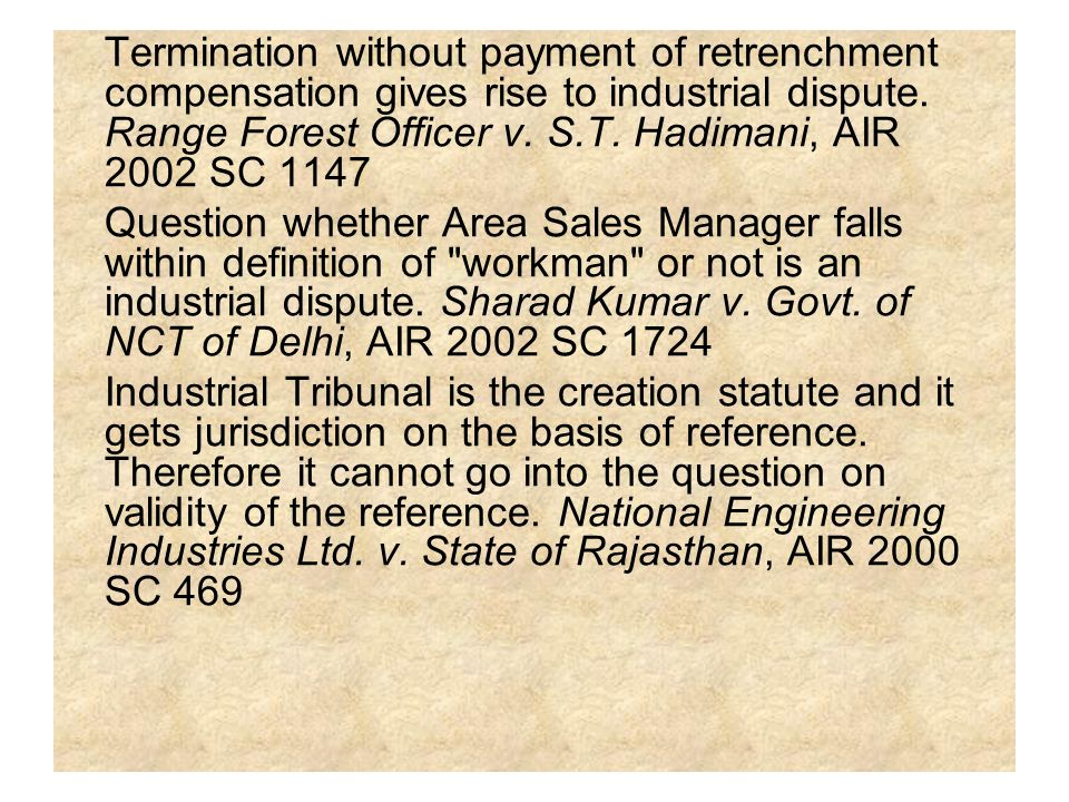 Termination without payment of retrenchment compensation gives rise to industrial dispute. Range Forest Officer v. S.T. Hadimani, AIR 2002 SC 1147 Que