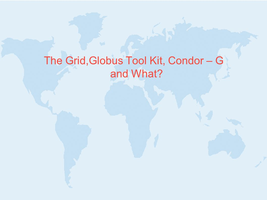 The Grid,Globus Tool Kit, Condor – G and What?