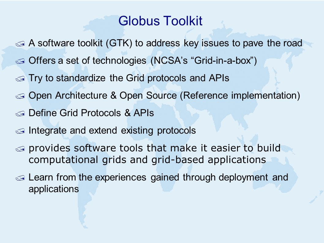 Globus Toolkit / A software toolkit (GTK) to address key issues to pave the road / Offers a set of technologies (NCSA's Grid-in-a-box ) / Try to standardize the Grid protocols and APIs / Open Architecture & Open Source (Reference implementation) / Define Grid Protocols & APIs / Integrate and extend existing protocols  provides software tools that make it easier to build computational grids and grid-based applications / Learn from the experiences gained through deployment and applications