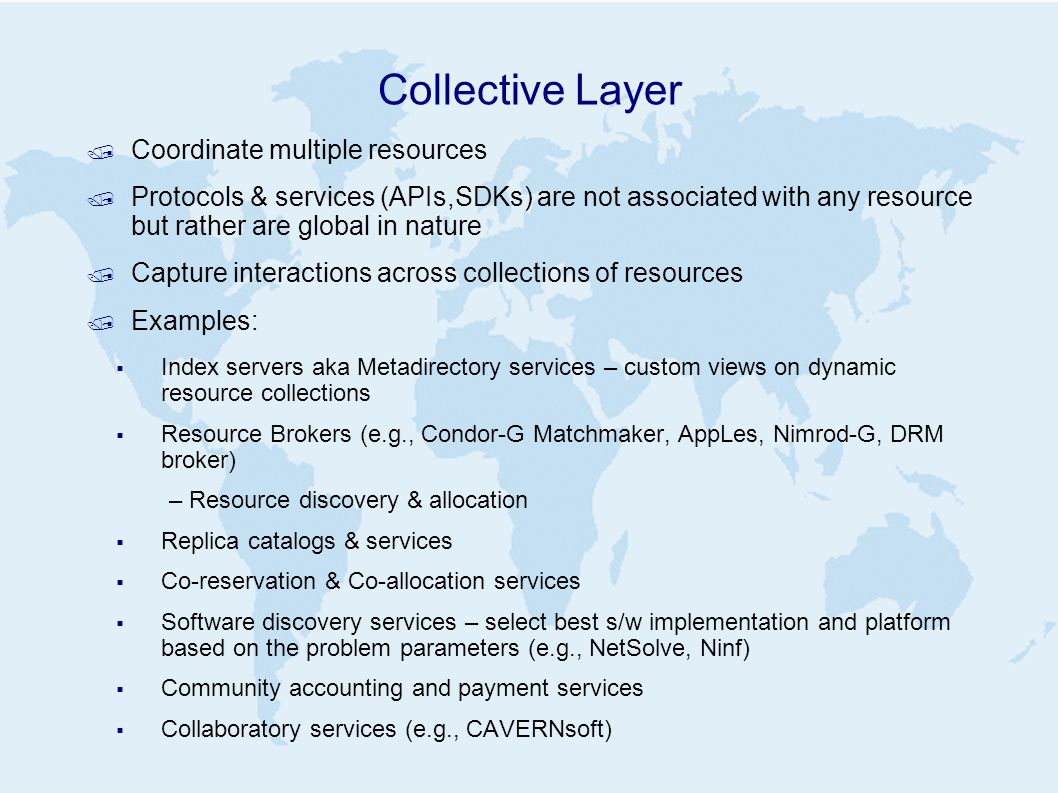 Collective Layer / Coordinate multiple resources / Protocols & services (APIs,SDKs) are not associated with any resource but rather are global in nature / Capture interactions across collections of resources / Examples:  Index servers aka Metadirectory services – custom views on dynamic resource collections  Resource Brokers (e.g., Condor-G Matchmaker, AppLes, Nimrod-G, DRM broker) – Resource discovery & allocation  Replica catalogs & services  Co-reservation & Co-allocation services  Software discovery services – select best s/w implementation and platform based on the problem parameters (e.g., NetSolve, Ninf)  Community accounting and payment services  Collaboratory services (e.g., CAVERNsoft)