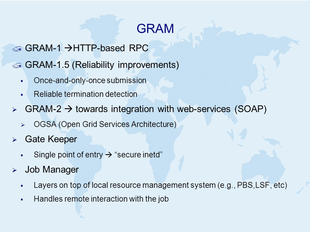 GRAM / GRAM-1  HTTP-based RPC / GRAM-1.5 (Reliability improvements)  Once-and-only-once submission  Reliable termination detection  GRAM-2  towards integration with web-services (SOAP)  OGSA (Open Grid Services Architecture)  Gate Keeper  Single point of entry  secure inetd  Job Manager  Layers on top of local resource management system (e.g., PBS,LSF, etc)  Handles remote interaction with the job