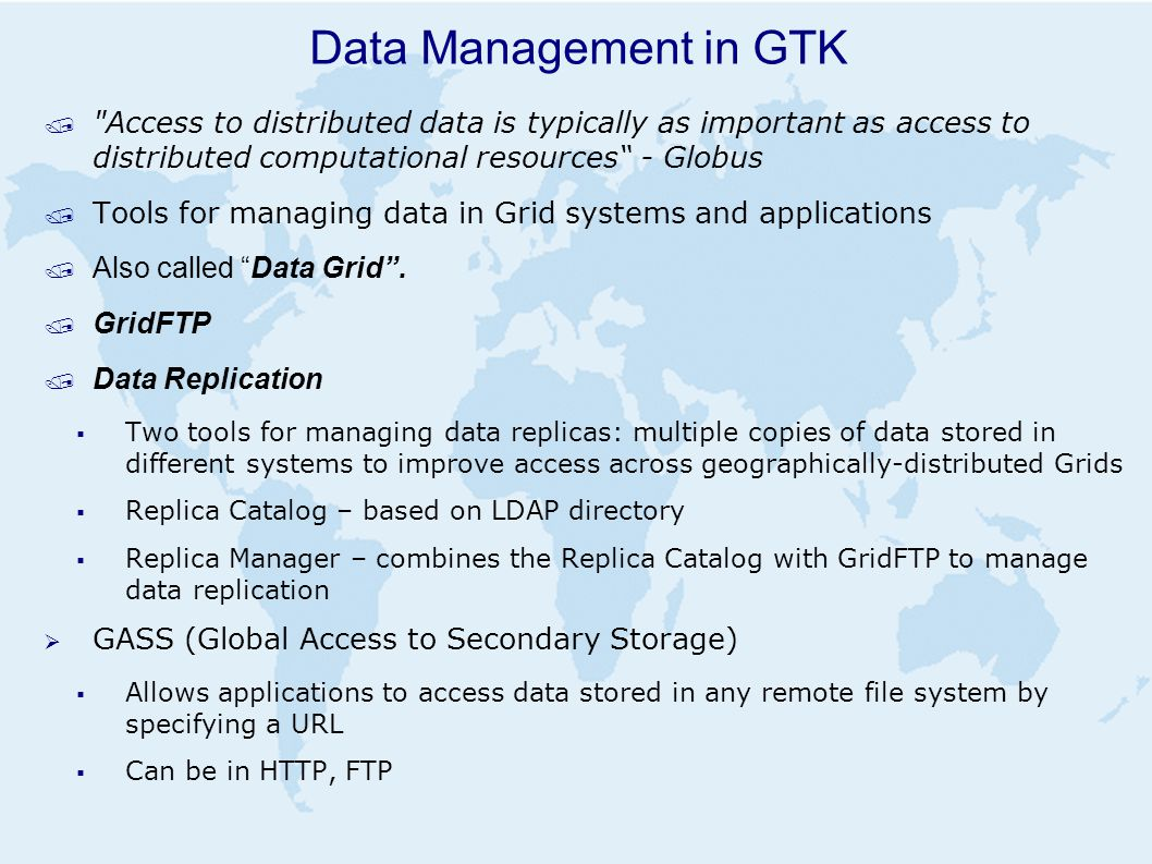 Data Management in GTK / Access to distributed data is typically as important as access to distributed computational resources - Globus / Tools for managing data in Grid systems and applications / Also called Data Grid .