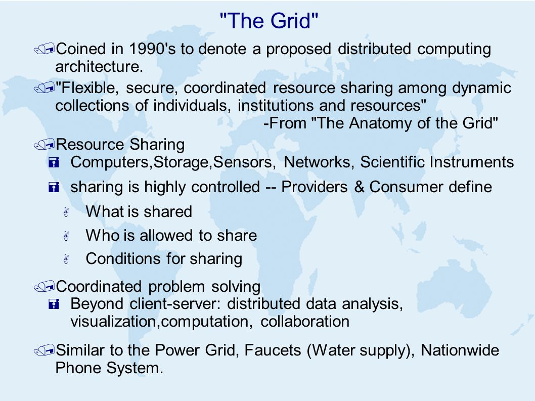 The Grid /Coined in 1990 s to denote a proposed distributed computing architecture.