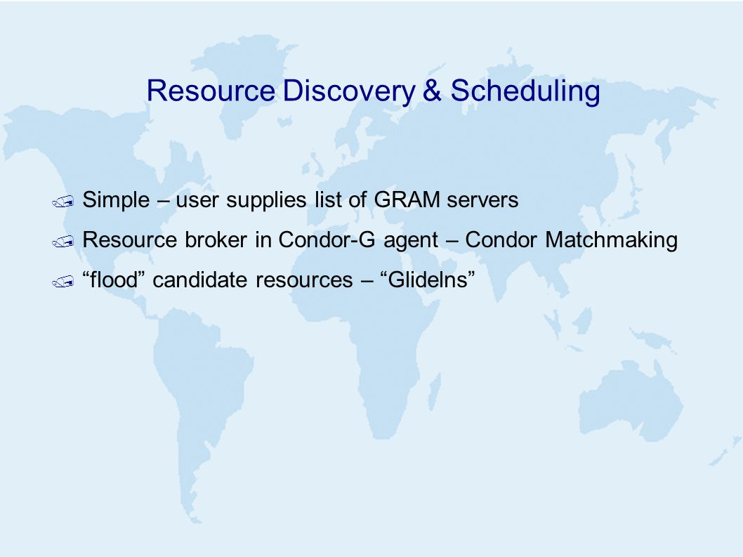 Resource Discovery & Scheduling / Simple – user supplies list of GRAM servers / Resource broker in Condor-G agent – Condor Matchmaking / flood candidate resources – Glidelns