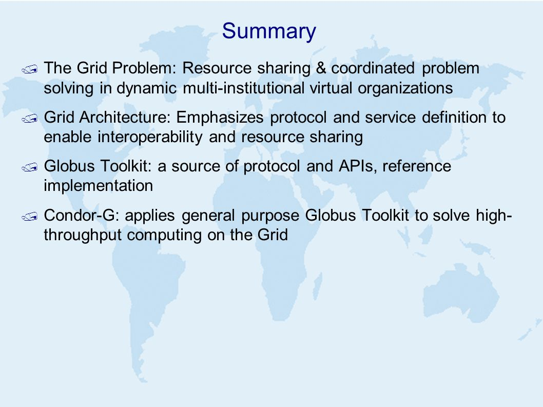 Summary / The Grid Problem: Resource sharing & coordinated problem solving in dynamic multi-institutional virtual organizations / Grid Architecture: Emphasizes protocol and service definition to enable interoperability and resource sharing / Globus Toolkit: a source of protocol and APIs, reference implementation / Condor-G: applies general purpose Globus Toolkit to solve high- throughput computing on the Grid