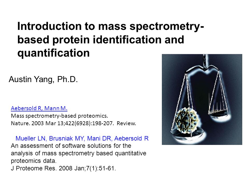 Introduction to mass spectrometry- based protein identification and quantification Austin Yang, Ph.D.